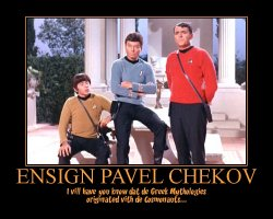 Ensign Pavel Chekov --- I vill have you know dat de Greek Mythologies originated vith de Cosmonauts...