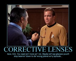 Corrective Lenses --- Here, Kirk. You need em' more an' I do. Maybe wit' eye glasses yous'll stop beamin' down to da' wrong planet ev'ry episode...