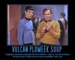 Vulcan Plomeek Soup --- It appears we have contained the first officer's - vapors - for the moment. I'll inform you if there are any more casualties. Kirk, out.