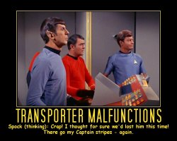 Transporter Malfunctions --- Spock (thinking): Crap! I thought for sure we'd lost him this time! There go my Captain stripes - again.