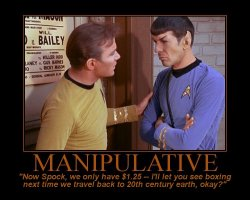 Manipulative --- Now Spock, we only have $1.25 -- I'll let you see boxing next time we travel back to 20th century earth, okay?