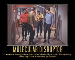 Molecular Disruptor --- Leutenate Jennings? How many times have I told you not to fire that thing in the ship? Look at the mess you made!