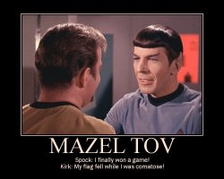 Mazel Tov --- Spock: I finally won a game! Kirk: My flag fell while I was comatose!