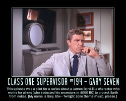 Class One Supervisor #194 - Gary Seven --- This episode was a pilot for a series about a James Bond-like character who works for aliens (who abducted his ancestors in 4000 BC) to protect Earth from nukes. [My name is Gary, by-the-way - Twilight Zone theme music, please.]