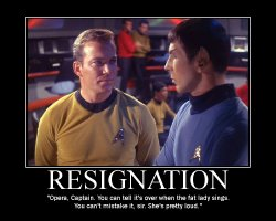 Resignation --- Opera, Captain. You can tell it's over when the fat lady sings. You can't mistake it, Sir. She's pretty loud.