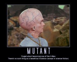 Mutant --- Forget about becoming one of the X-Men. There's no such thing as a beneficial mutation (except in science fiction).