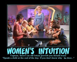 Womens Intuition --- Captain, there's an old Iotian proverb you should learn: 'Spank a child at the end of the day. If you don't know why - he does...'