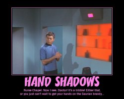 Hand Shadows --- Nurse Chapel: Now I see, Doctor! It's a tribble! Either that, or you just can't wait to get your hands on the Saurian brandy...