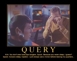 Query --- Kirk: You don't ever have eye boogers, Spock. Because you never sleep, I guess?  Spock: Vulcans sleep, Captain. I just always use a mirror before leaving my quarters...