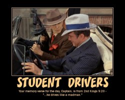 Student Drivers --- Your memory verse for the day, Captain, is from 2nd Kings 9:20 - '...he drives like a madman...'