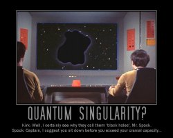 Quantum Singularity --- Kirk: Well, I certainly see why they call them 'black holes', Mr. Spock.  Spock: Captain, I suggest you sit down before you exceed your cranial capacity...