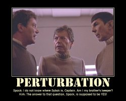 Perturbation --- Spock: I do not know where Sybok is, Captain. Am I my brother's keeper?  Kirk: The answer to that question, Spock, is supposed to be YES!