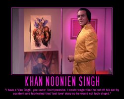 Khan Noonien Singh --- I have a 'Van Gogh', you know. Unimpressive. I would wager that he cut off his ear by accident and fabricated that 'lost love' story so he would not look stupid.