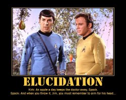 Elucidation --- Kirk: An apple a day keeps the doctor away, Spock.  Spock: And when you throw it, Jim, you must remember to aim for his head...