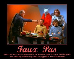 Faux Pas --- Spock: You are in error, Captain Garth! The emission came from your Tellarite guard. He's obviously daydreaming about his piggy-wife. He is hoof-hearted!