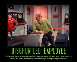 Disgruntled Employee --- There were times when the Captain felt like phasering the idiot who's idea it was to install the toilets as far away from the bridge as engineeringly possible!