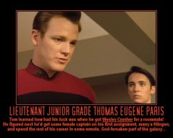 Lieutenant Junior Grade Thomas Eugene Paris --- Tom learned how bad his luck was when he got Wesley Crusher for a roommate! He Figured next he'd get some female captain on his first assignment, marry a Klingon, and spend the rest of his career in some remote, God-forsaken part of the galaxy...