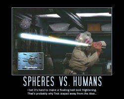 Spheres vs. Humans --- I bet it's hard to make a floating ball look frightening. That's probably why Trek stayed away from the idea...