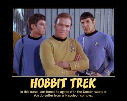 Hobbit Trek --- In this case I am forced to agree with the Doctor, Captain. You do suffer from a Napoleon complex.