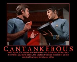Cantankerous --- Well, Spock, if it makes you feel better - no, strike that, strike that - if it makes you think better, the Captain treats all the rest of us like we don't have any emotions, either.
