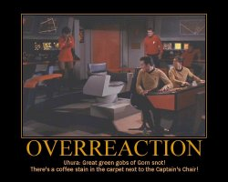 Overreaction --- Uhura: Great green gobs of Gorn snot! There's a coffee stain in the carpet next to the Captain's Chair!