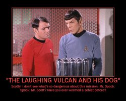 The Laughing Vulcan and His Dog --- Scotty: I don't see what's so dangerous about this mission, Mr. Spock.  Spock: Mr. Scott? Have you ever wormed a sehlat before?