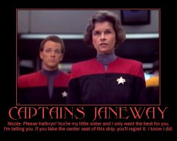 Captains Janeway --- Nicole: Please Kathryn! You're my little sister and I only want the best for you. I'm telling you, if you take the center seat of this ship, you'll regret it. I know I did.