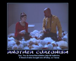 Another Curzonism --- Dax: You do know that tribbles take AA batteries. A friend of mine bought one off eBay, so I know.