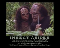 Insect Asides --- Toq: When we finish our hunt, how do we get the OFF off?  Worf: You must spray ON on over the OFF to get the OFF off.  Toq: But then, how do we get the ON off?  Worf: How is it you are a Klingon and yet do not know these things?