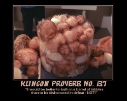 Klingon Proverb #137 --- 'It would be better to bath in a barrel of tribbles than to be dishonored in defeat - NOT!'