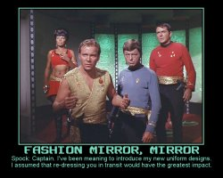 Fashion Mirror, Mirror --- Spock: Captain. I've been meaning to introduce my new uniform designs. I assumed that re-dressing you in transit would have the greatest impact.