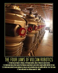 The Four Laws of Vulcan Robotics --- 1. A robot may not injure a Vulcan, or through inaction, allow a Vulcan to come to harm.  2. A robot must obey orders given it by Vulcans except where such orders would conflict with the 1st law.  3. A robot must protect its own existence as long as such protection does not conflict with the 1st or 2nd laws.  4. There will never be a Vulcan named Dr. Smith.