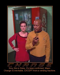 Change --- Kira, this is Sisko. It's been confirmed, Major: Change IS inevitable, EXCEPT from a vending machine.